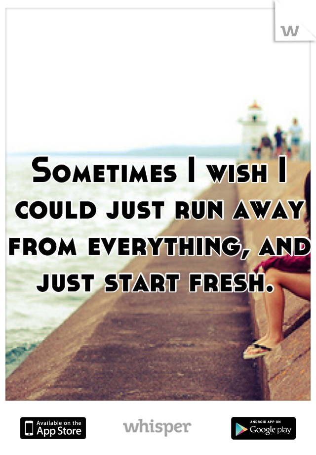 Sometimes I wish I could just run away from everything, and just start fresh.