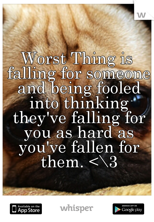 Worst Thing is falling for someone and being fooled into thinking they've falling for you as hard as you've fallen for them. <\3