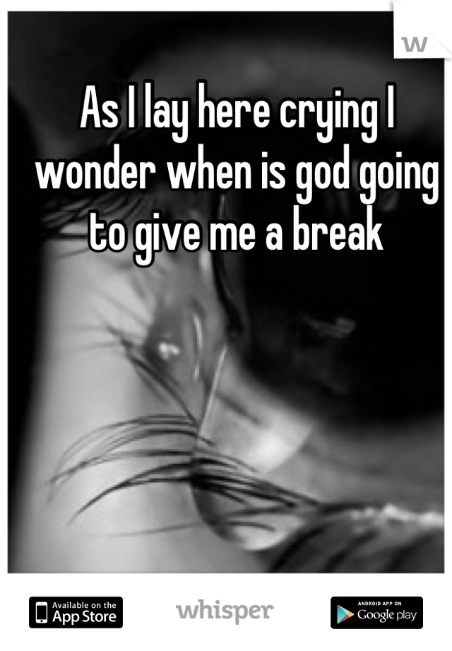 As I lay here crying I wonder when is god going to give me a break