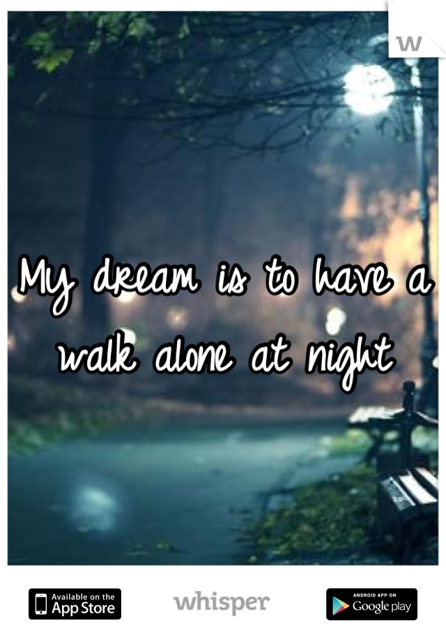 My dream is to have a walk alone at night