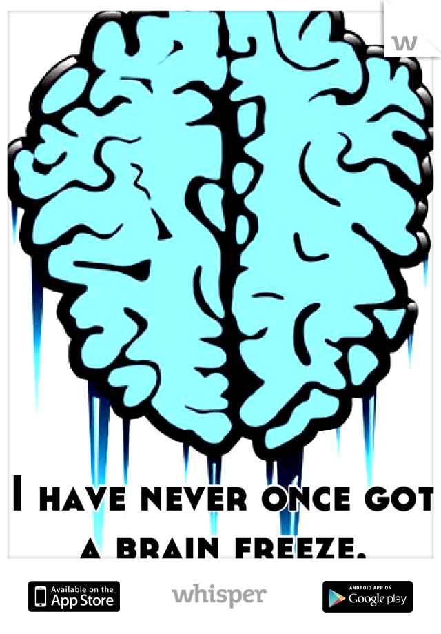 I have never once got a brain freeze.