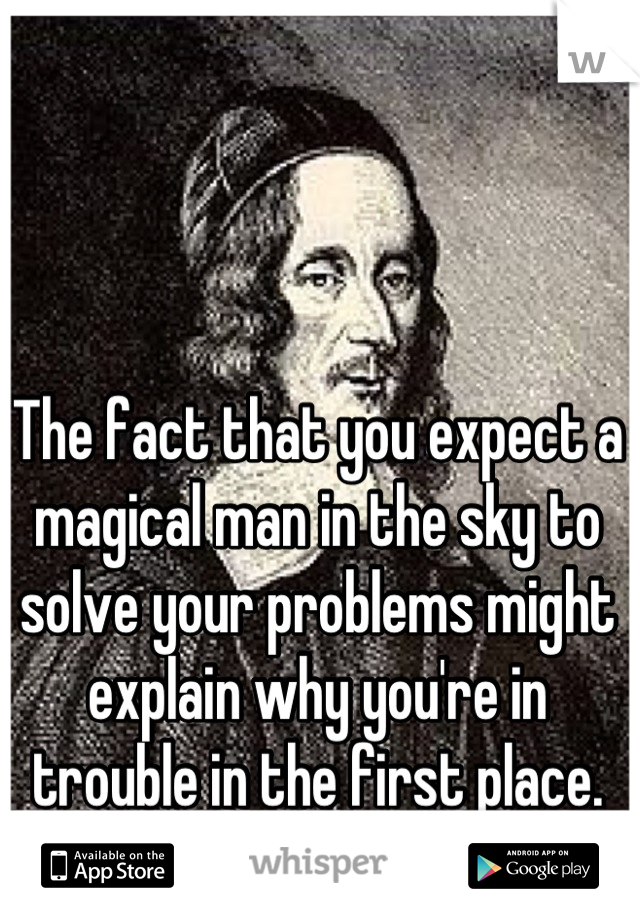 The fact that you expect a magical man in the sky to solve your problems might explain why you're in trouble in the first place.