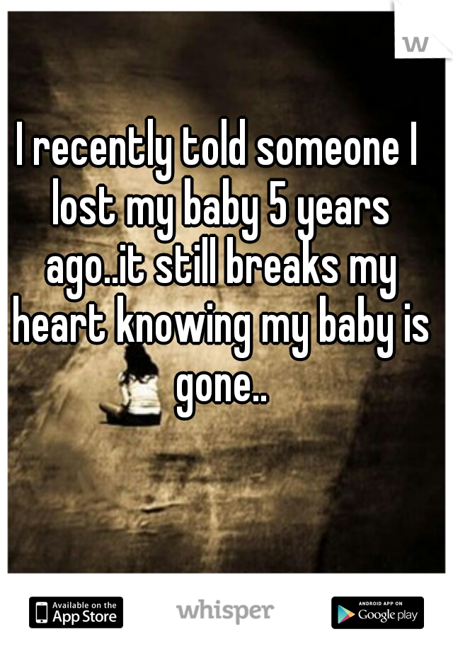 I recently told someone I lost my baby 5 years ago..it still breaks my heart knowing my baby is gone..
