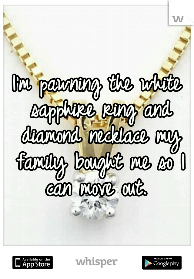 I'm pawning the white sapphire ring and diamond necklace my family bought me so I can move out.