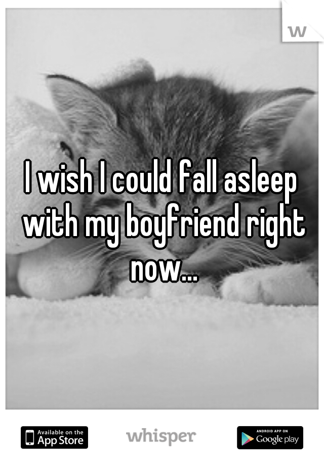I wish I could fall asleep with my boyfriend right now...