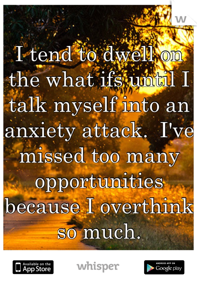 I tend to dwell on the what ifs until I talk myself into an anxiety attack.  I've missed too many opportunities because I overthink so much.