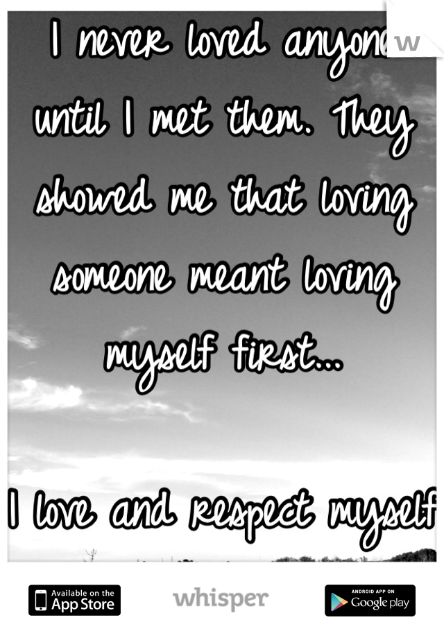 I never loved anyone until I met them. They showed me that loving someone meant loving myself first...   I love and respect myself now.  Never did before.