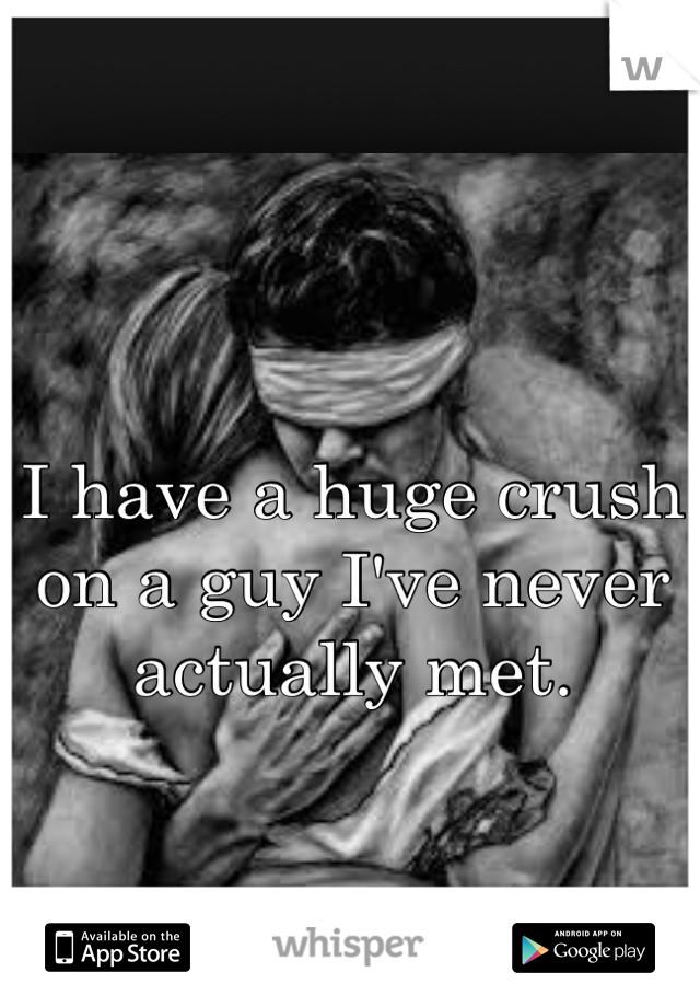 I have a huge crush on a guy I've never actually met.