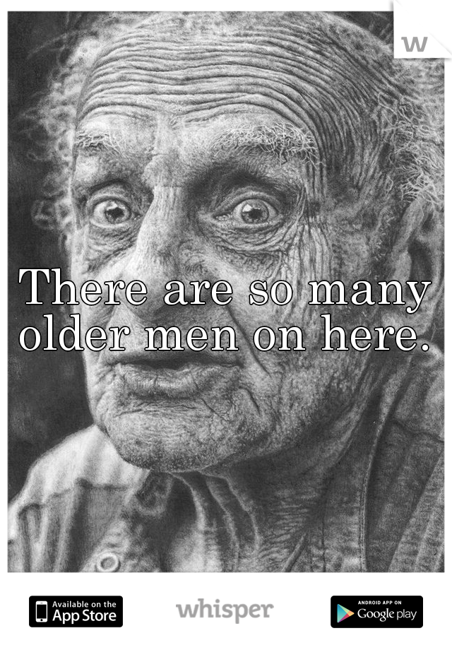 There are so many older men on here.