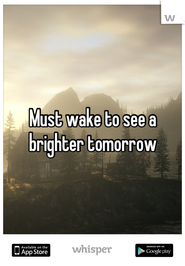 Must wake to see a brighter tomorrow