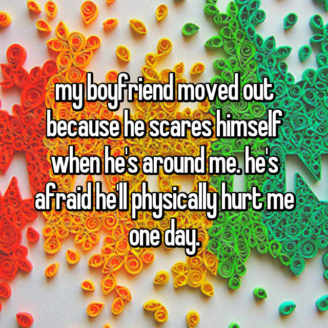 my boyfriend moved out because he scares himself when he's around me. he's afraid he'll physically hurt me one day.