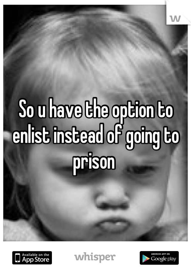 So u have the option to enlist instead of going to prison