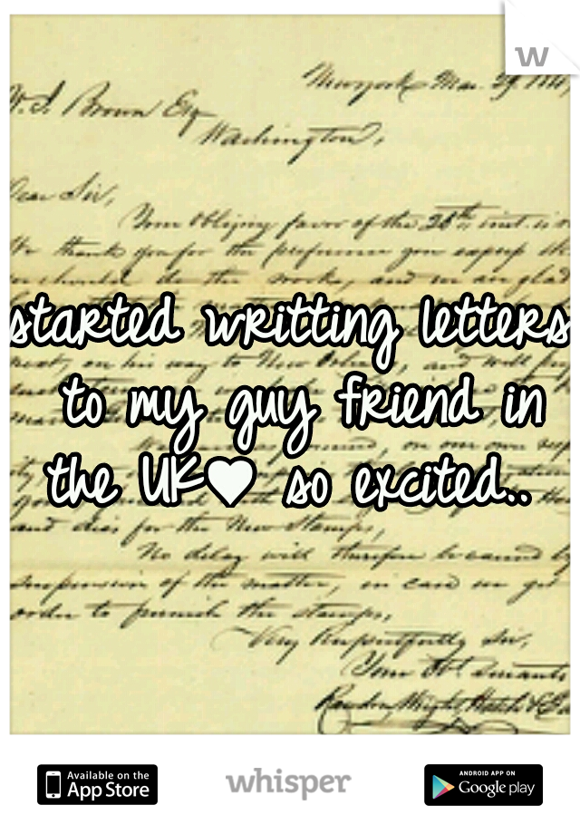 started writting letters to my guy friend in the UK♥ so excited..
