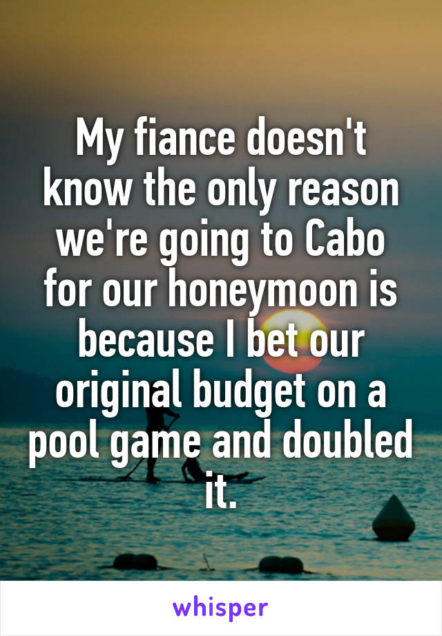 My fiance doesn't know the only reason we're going to Cabo for our honeymoon is because I bet our original budget on a pool game and doubled it.
