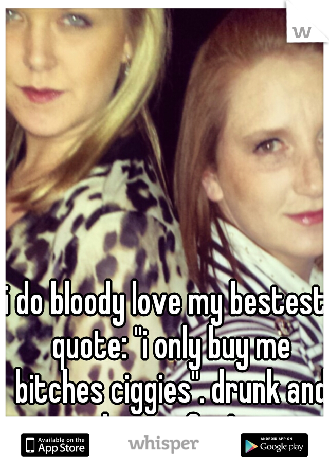 """i do bloody love my bestest! quote: """"i only buy me bitches ciggies"""". drunk and having fun!"""