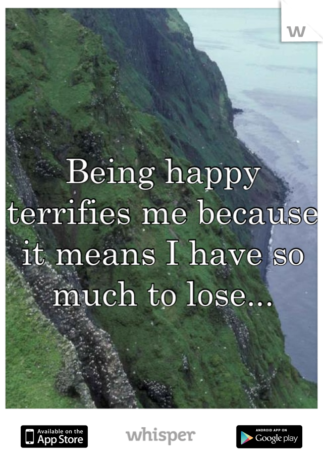 Being happy terrifies me because it means I have so much to lose...