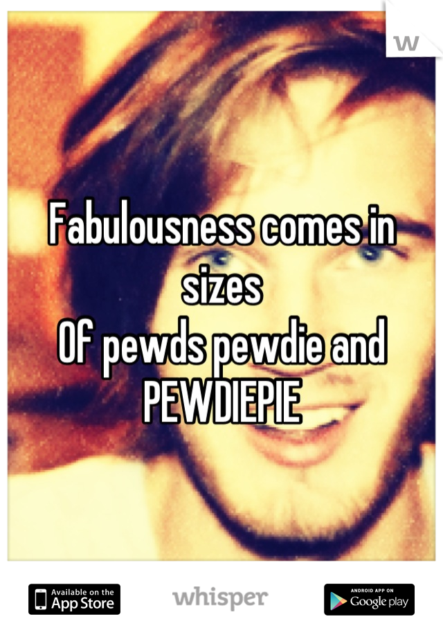 Fabulousness comes in sizes Of pewds pewdie and PEWDIEPIE