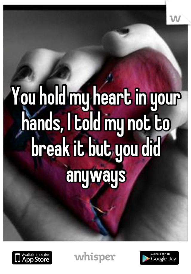 You hold my heart in your hands, I told my not to break it but you did anyways