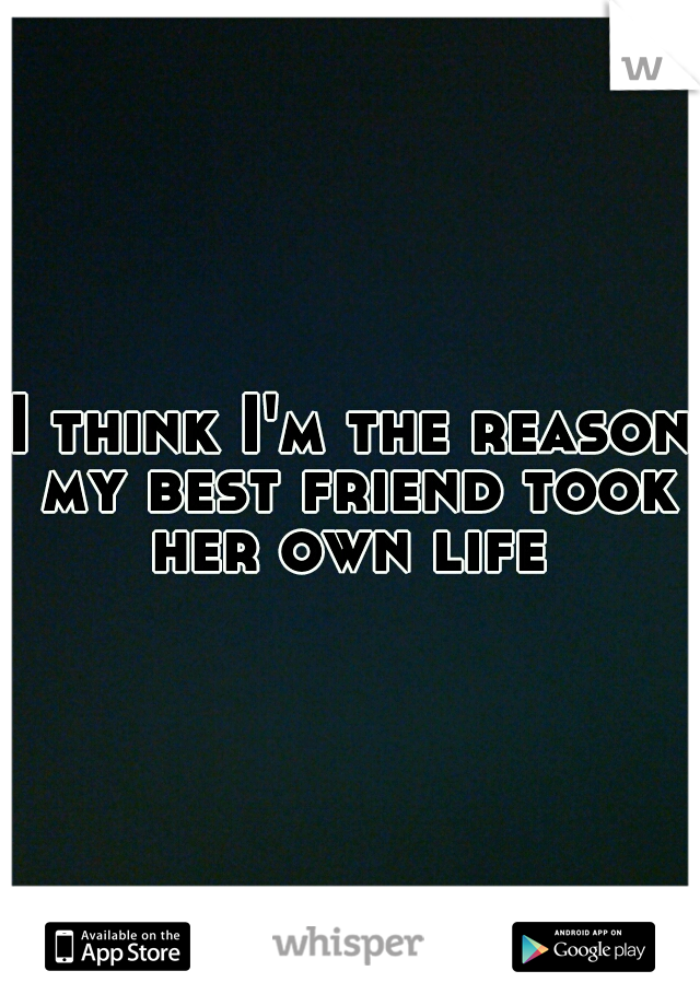 I think I'm the reason my best friend took her own life