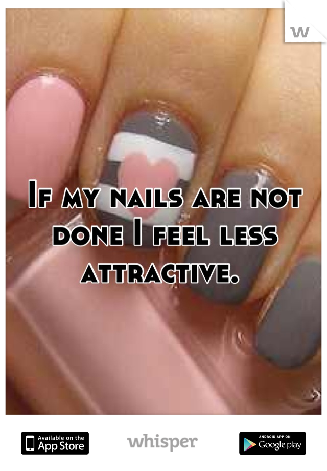 If my nails are not done I feel less attractive.