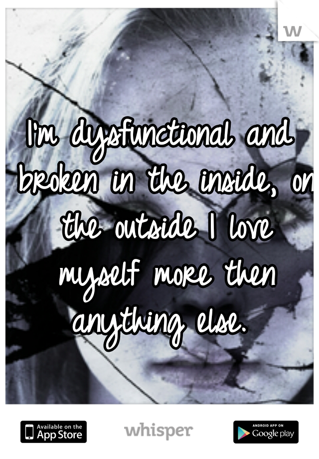I'm dysfunctional and broken in the inside, on the outside I love myself more then anything else.