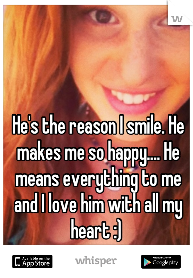 He's the reason I smile. He makes me so happy.... He means everything to me and I love him with all my heart :)