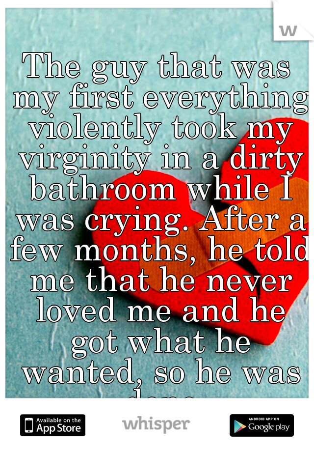 The guy that was my first everything violently took my virginity in a dirty bathroom while I was crying. After a few months, he told me that he never loved me and he got what he wanted, so he was done