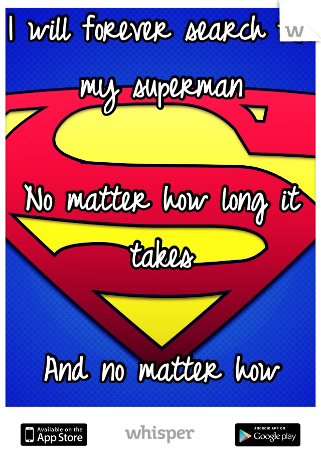 I will forever search for my superman   No matter how long it takes  And no matter how lonely I get