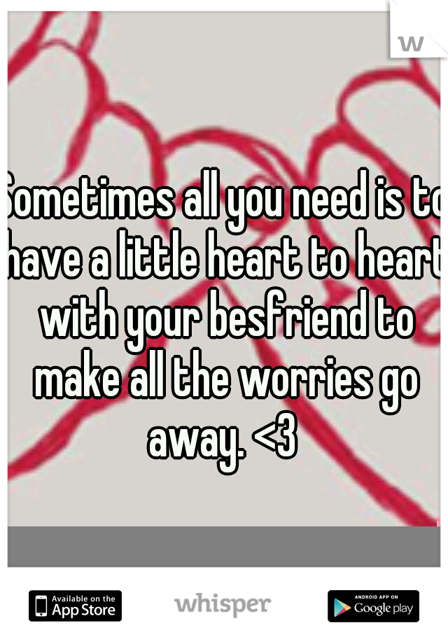 Sometimes all you need is to have a little heart to heart with your besfriend to make all the worries go away. <3