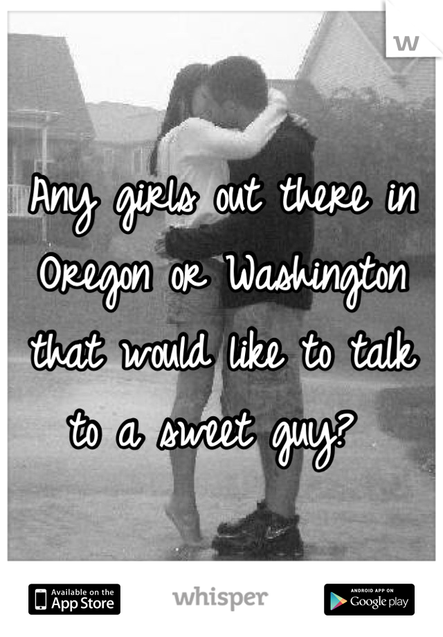 Any girls out there in Oregon or Washington that would like to talk to a sweet guy?