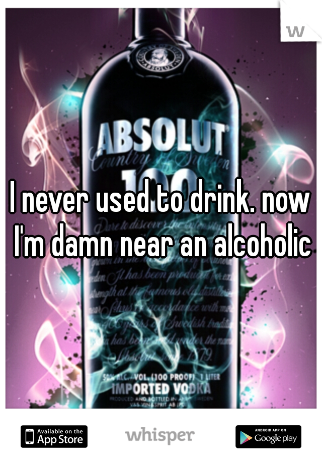 I never used to drink. now I'm damn near an alcoholic