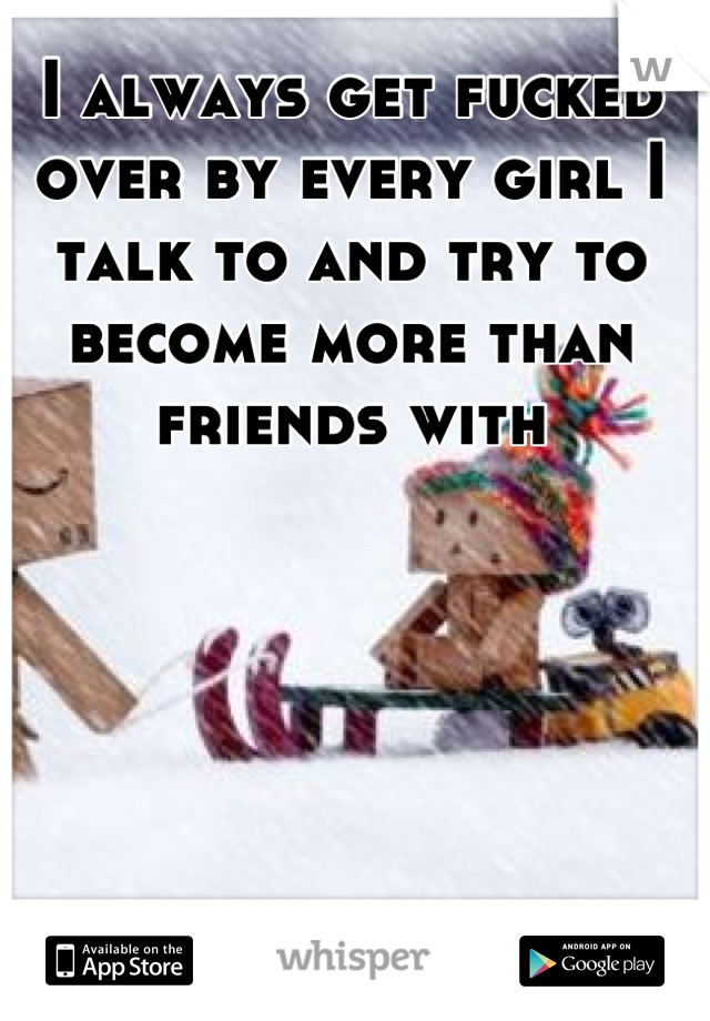 I always get fucked over by every girl I talk to and try to become more than friends with
