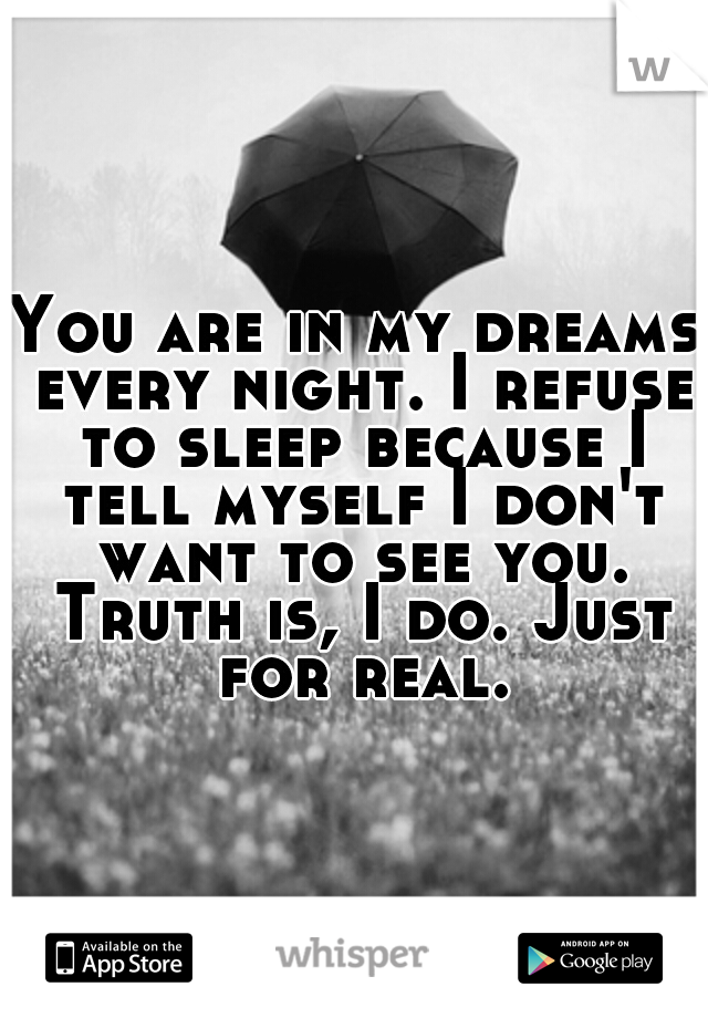 You are in my dreams every night. I refuse to sleep because I tell myself I don't want to see you. Truth is, I do. Just for real.