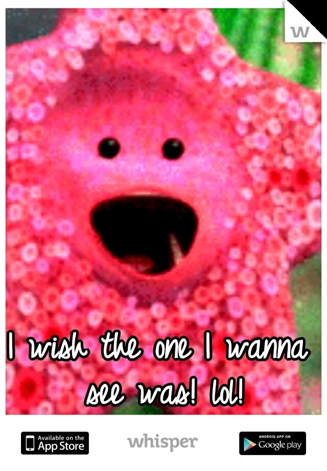 I wish the one I wanna see was! lol!