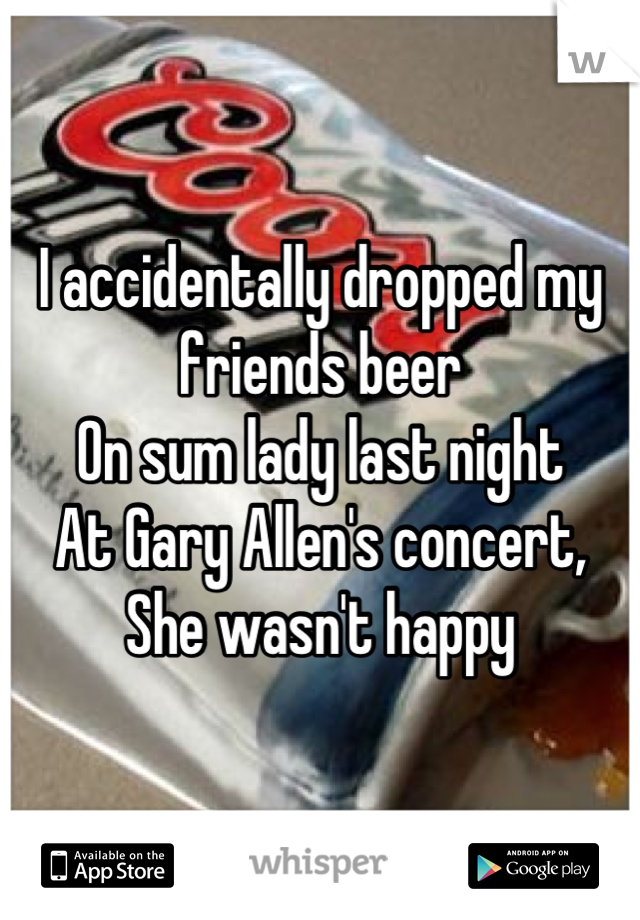 I accidentally dropped my  friends beer  On sum lady last night At Gary Allen's concert, She wasn't happy