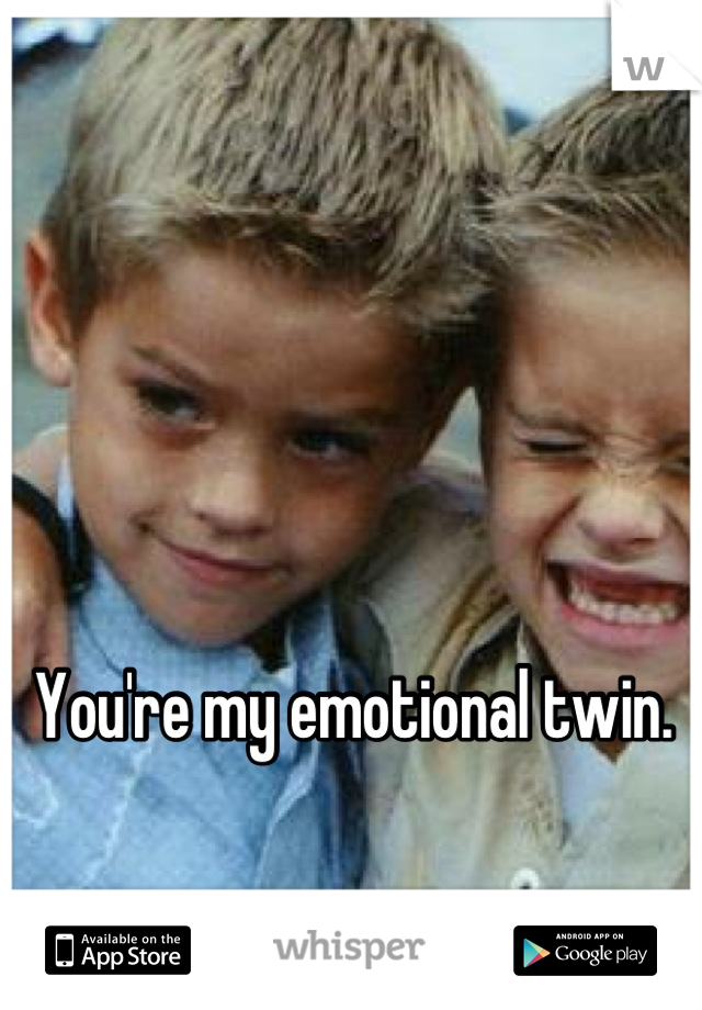 You're my emotional twin.