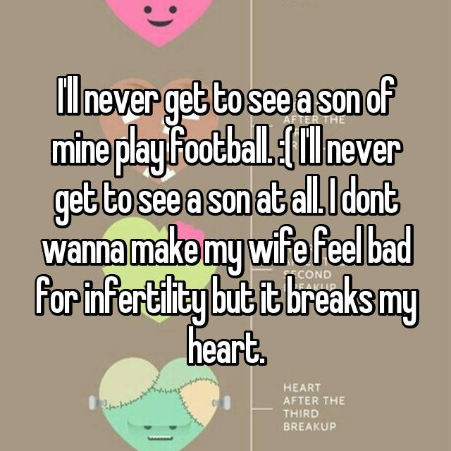 I'll never get to see a son of mine play football. :( I'll never get to see a son at all. I dont wanna make my wife feel bad for infertility but it breaks my heart.