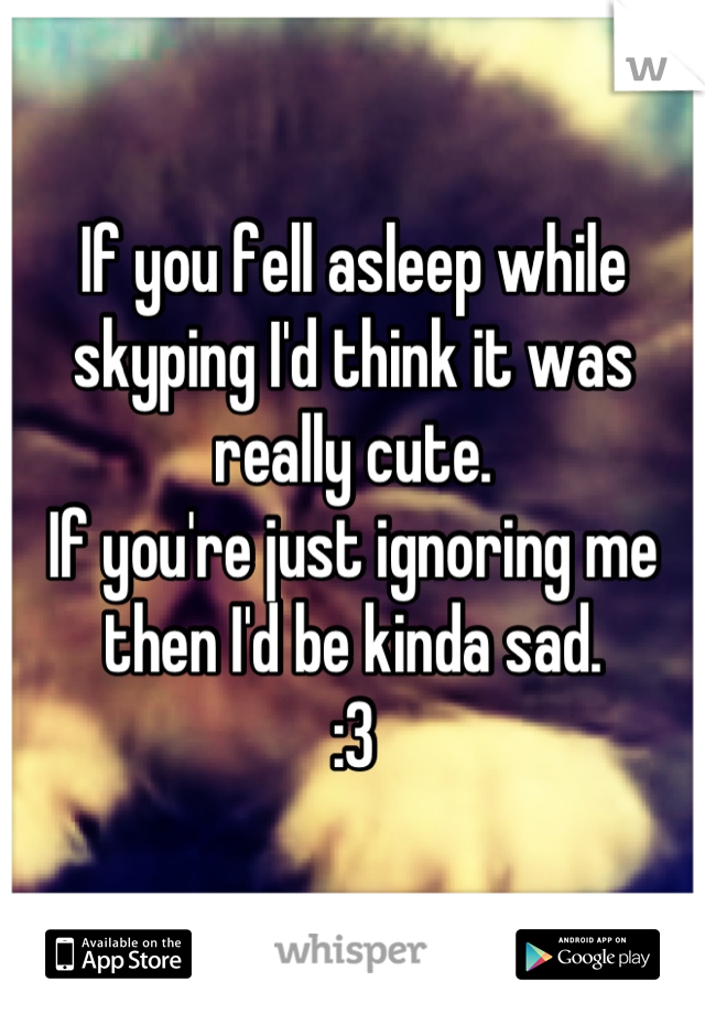 If you fell asleep while skyping I'd think it was really cute. If you're just ignoring me then I'd be kinda sad. :3