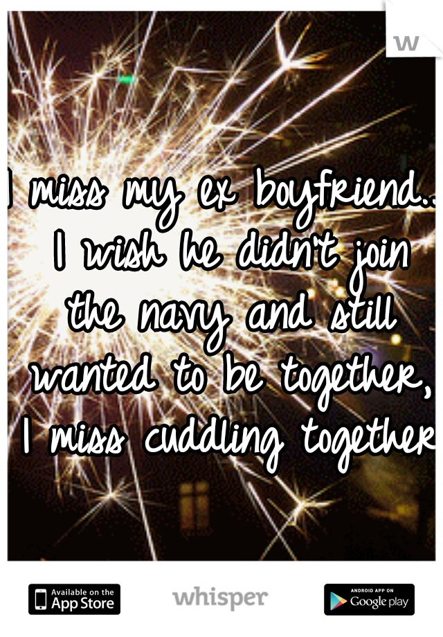 I miss my ex boyfriend.. I wish he didn't join the navy and still wanted to be together, I miss cuddling together