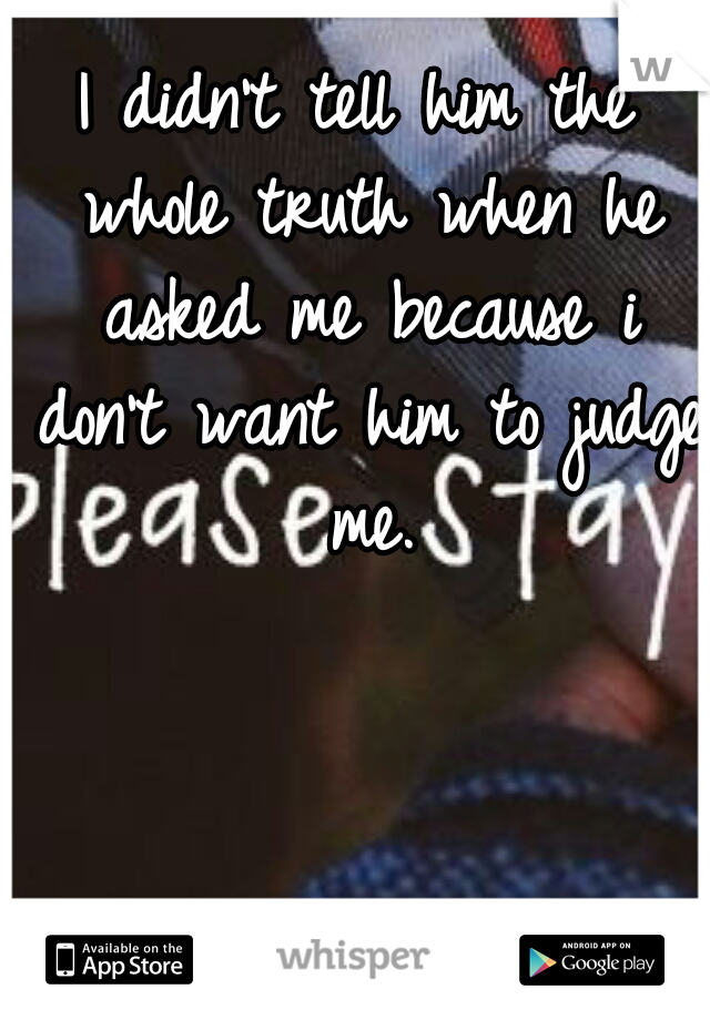 I didn't tell him the whole truth when he asked me because i don't want him to judge me.