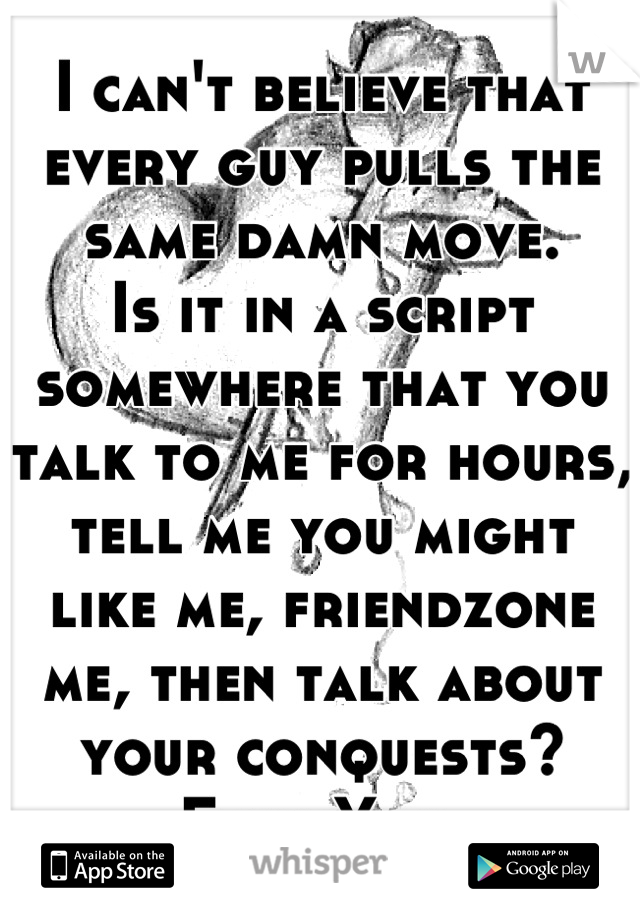 I can't believe that every guy pulls the same damn move.  Is it in a script somewhere that you talk to me for hours, tell me you might like me, friendzone me, then talk about your conquests? Fuck You.
