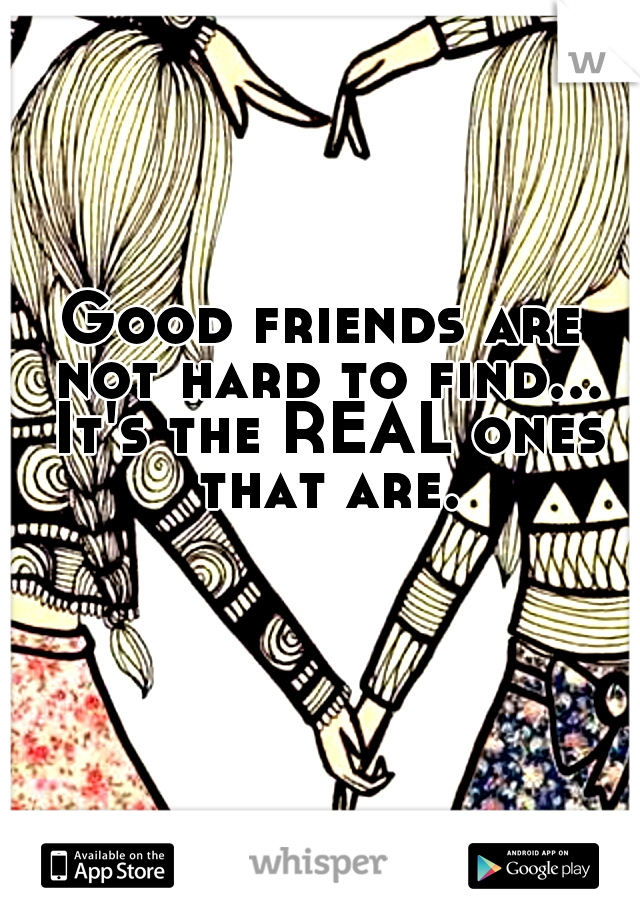 Good friends are not hard to find... It's the REAL ones that are.