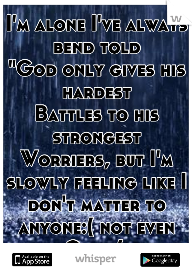 """I'm alone I've always bend told """"God only gives his hardest Battles to his strongest Worriers, but I'm slowly feeling like I don't matter to anyone:( not even God :("""