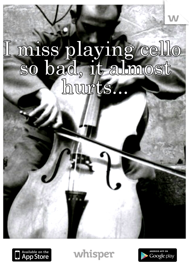 I miss playing cello so bad, it almost hurts...