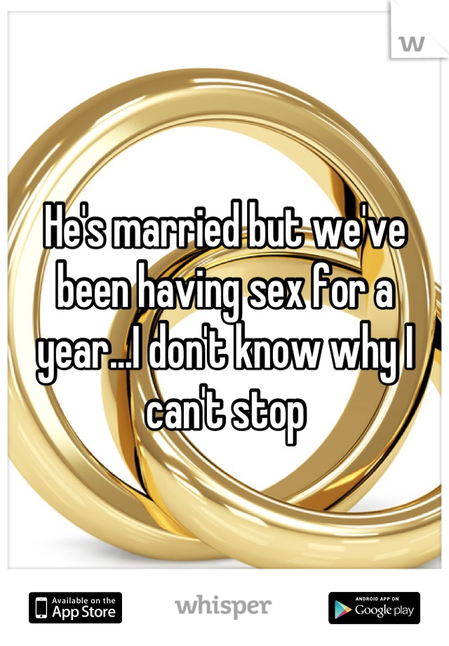 He's married but we've been having sex for a year...I don't know why I can't stop