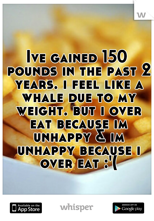 Ive gained 150 pounds in the past 2 years. i feel like a whale due to my weight. but i over eat because im unhappy & im unhappy because i over eat :'(