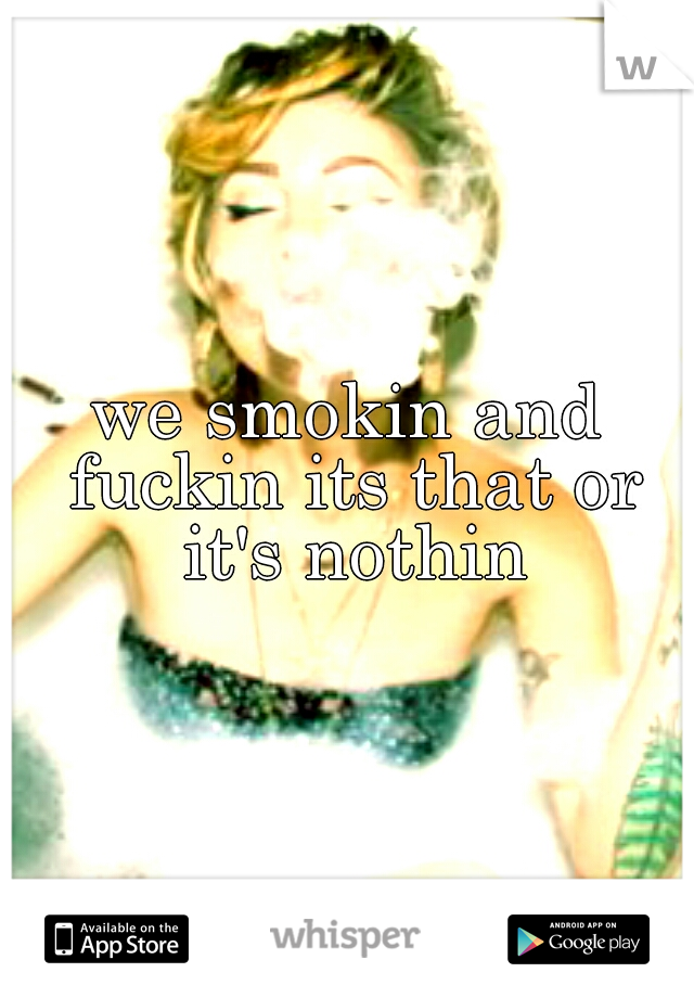 we smokin and fuckin its that or it's nothin