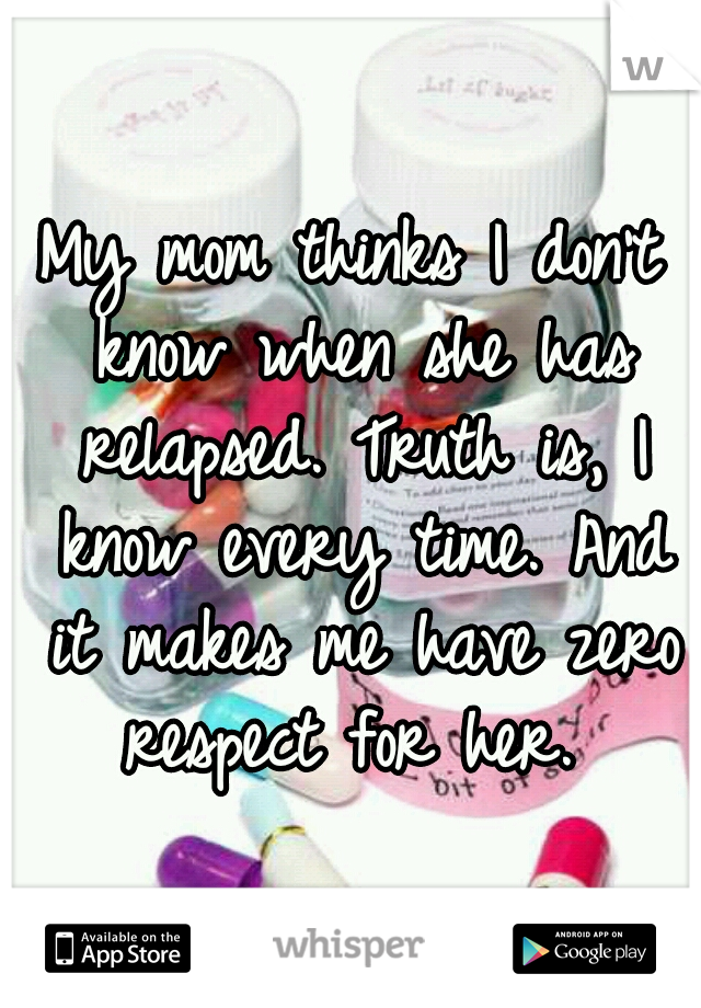 My mom thinks I don't know when she has relapsed. Truth is, I know every time. And it makes me have zero respect for her.