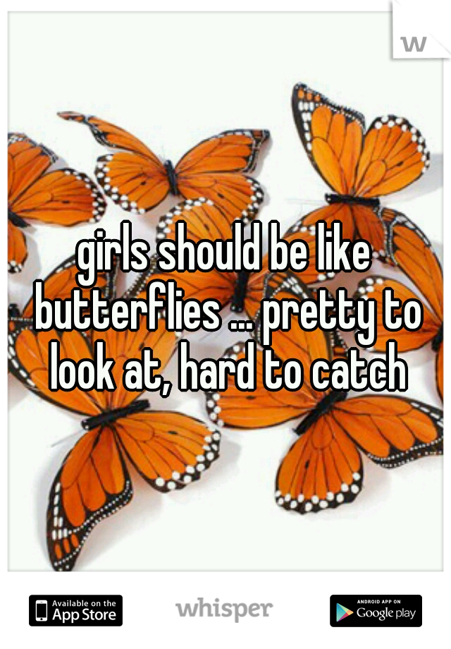 girls should be like butterflies ... pretty to look at, hard to catch