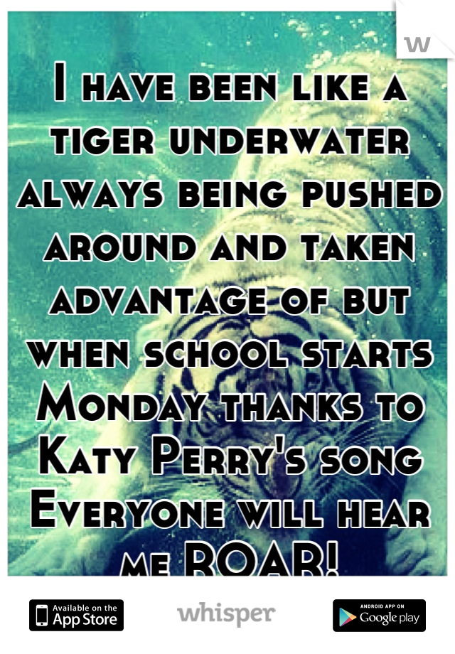 I have been like a tiger underwater always being pushed around and taken advantage of but when school starts Monday thanks to Katy Perry's song Everyone will hear me ROAR!